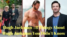 Hugh Jackman : 8 Things About Hugh Jackman You Didn't Know