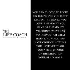 You can choose to focus on the people you don't like or the people you love. The money you have or the money you don't. What has worked out or what hasn't. How far you have come or how far you have yet to go. You are in charge of the direction your brain goes. (Brooke Castillo) | TheLifeCoachSchool.com
