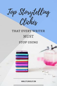 Top Storytelling Clichés That Every Writer MUST Stop Using — Little Novelist