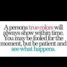 A persons true colors will always show within time.  You may be fooled for the moment, but be patient and see what happens.
