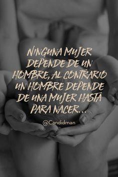 20160308 Ninguna mujer depende de un hombre, al contrario un hombre depende de una mujer hasta para nacer... - @Candidman pinterest