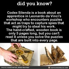 "did-you-kno: "" Codex Silenda is a book about an apprentice in Leonardo da Vinci's workshop who encounters puzzles that act as traps to capture spies that might try to steal his work. The hand-crafted, wooden book is only 5 pages long, but you can't..."