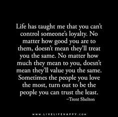 Life has taught me that you can't control someone's loyalty. No matter how good you are to them, doesn't mean they'll treat you the same. No matter how much they mean to you...