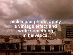 pick a bad photo, apply a vintage effect and write som ething in helvetica. makes everything bettermakes everything better For What It's Worth, Hipster Art, Wise People, Bad Photos, Cool Fonts, How To Apply, How To Make, I Laughed, Typography