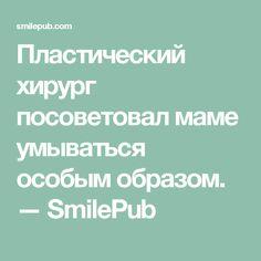 Пластический хирург посоветовал маме умываться особым образом. — SmilePub