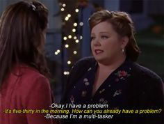 """""""It's 5:30 in the morning how can you already have a problem?"""" """"I'm a multi tasker"""" Gilmore Girls"""