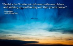 """Death for the Christian is to fall asleep in the arms of Jesus and waking up and finding out that you're home."" —Alistair Begg"