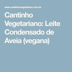 Cantinho Vegetariano: Leite Condensado de Aveia (vegana)