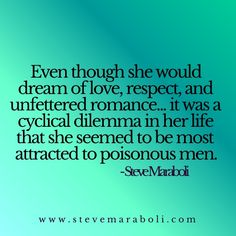 Even though she would dream of love, respect, and unfettered romance... it was a cyclical dilemma in her life that she seemed to be most attracted to poisonous men. - Steve Maraboli