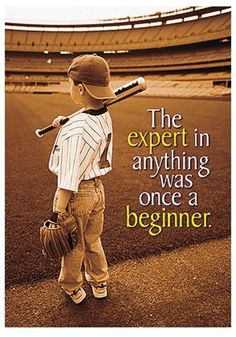 The expert In anything was once a beginner... Had this in my classroom one year - love the message!