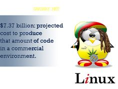 Linux fact of the day 29.  29. $7.37 billion: projected cost to produce that amount of code in a commercial environment.