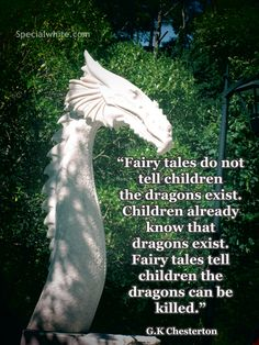 Fairy tales do not tell children the dragons exist…