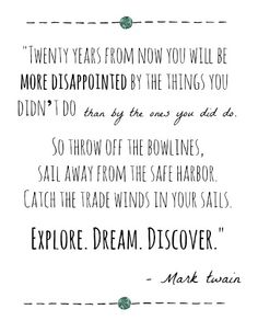 Twenty years from now you will be more disppointed by the things you didn't do than by the ones you did do. So throw off the bowlines, sail away from the safe habor. Catch the trade winds in your sails. Explore. Dream. Discover. - Mark Twain