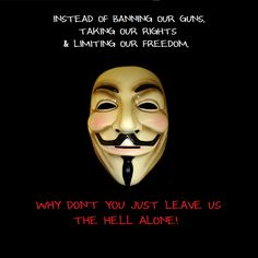 Instead of banning our guns, taking our rights, & limiting our freedom.  WHY DON'T YOU JUST LEAVE US THE HELL ALONE!