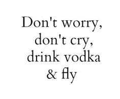 don't worry don't cry drink vodka and fly Words Quotes, Wise Words, Me Quotes, Funny Quotes, Sayings, Sassy Quotes, Couple Quotes, Vodka Quotes, Alcohol Quotes
