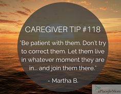 Caregivers recommend being patient with loved ones, letting them live in whatever moment they are in and joining them there, when caregiving. Dementia Quotes, Dementia Care, Alzheimer's And Dementia, Dementia Awareness, Alzheimers Quotes, Alzheimers Activities, Caregiver Quotes, Aging Parents, This Is Your Life