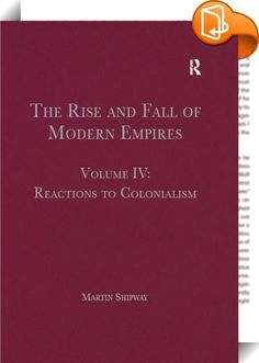 The Rise and Fall of Modern Empires, Volume IV    :  The collection of essays in this volume offers an overview of scholarly approaches to the ways in which diverse actors, representing the colonised or the colonising nations, or indeed the international community, reacted to colonialism during the lifetime of the modern colonial empires or in their aftermath.   The coverage is broad in terms of geographical scope and historical period, with articles on the major colonial empires in As...