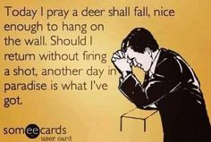 Today i pray a deer shall fall, nice enough to hang on the wall, Should i return without firing a shot, another day in paradise is what i've got. #LegendaryWhitetails www.deergear.com