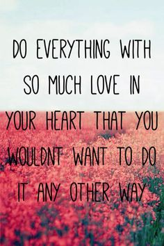 """Do everything with so much love in your heart that you wouldn't want to do it any other way."""