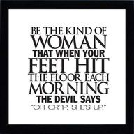 Lets be the kind of women that make the devil crap his pants!