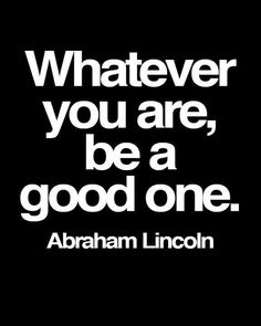 Whatever you are be a good one. ~*~ Abraham Lincoln ~*~