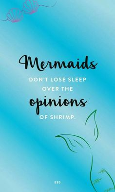 Mermaids don't lose sleep over the opinions of shrimp.