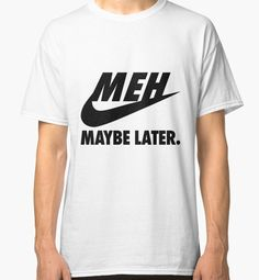 """""""MEH maybe Later."""" Classic T-Shirts by KeiraShabira 