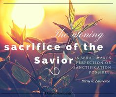 """Elder Lawrence: """"The atoning sacrifice of the Savior is what makes perfection or sanctification possible."""" #ldsconf #lds #quotes"""