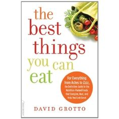 The Best Things You Can Eat: For Everything from Aches to Zzzz, the Definitive Guide to the Nutrition-Packed Foods That Energize, Heal, and Help You Look Great: David Grotto RD: 9780738215969: Amazon.com: Books