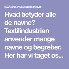 Hvad  betyder alle de navne? Textilindustrien anvender mange navne og begreber. Her  har vi taget os af nogle af dem.
