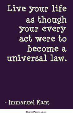 Quotes about life - Live your life as though your every act were to become a universal..Philosopher, Immanuel Kant