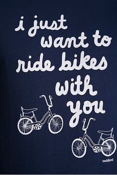i always want to go for bike rides.