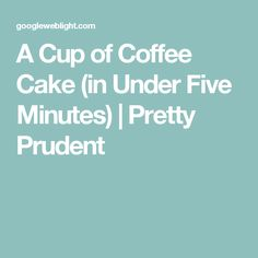 A Cup of Coffee Cake (in Under Five Minutes) | Pretty Prudent