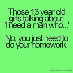 Those 13 year old girls talking about 'I need a man who...' No, you just need to do your homework.