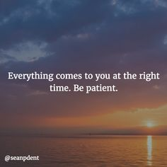 Everything comes to you at the right time. Be patient.