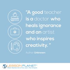"""""""A good teacher is a doctor who heals ignorance and an artist who inspires creativity."""" ~ Author Unknown"""