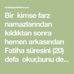 Bir kimse farz namazlarından kıldıktan sonra hemen arkasından Fatiha süresini (20) defa okur,bunu ders haline getirirse Allah