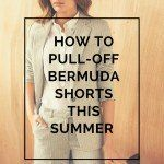 HOW TO PULL-OFF BERMUDA SHORTS THIS SUMMER
