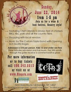 """It's All About Country at Glenora Wine Cellars  Join us for a wine & food festival, Country style!   Featuring: •Live entertainment by """" The Hootn' Anges"""" AND """"The Custom Taylor Band"""" from 1:00pm to 5:00pm •Local vendors •Chef Orlando's Smoke Fest of chicken BBQ, ribs, pork and all the country fixins (see below)  $10 per person ~ Kids 12 and under are Free   *No outside food or beverages please *Event goes on rain or shine *No refunds or exchanges   Chef Orlando's Smoke Fest Menu!"""