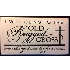 I Will Cling To The Old Rugged Cross And Exchange It Some Day For A Crown