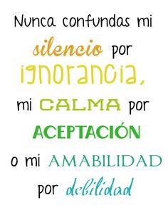 Nunca confundas mi Silencio por Ignorancia, mi Calma por Aceptación o mi Amabilidad por Debilidad.
