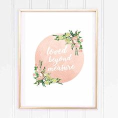 Loved beyond measure Watercolour effect Floral Girl Nursery print A4 and a5, unframed. Printed on to thick, high quality cardstock. Packaged in a cellophane sleeve and hard back envelope.