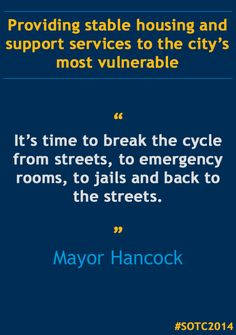 """""""We must also look to provide stable housing and support services to the city's most vulnerable. I have committed to a new program that will allow the city to pay only for outcomes and to transition away from costly, ineffective remedial services to proven preventive programs."""" - Mayor Hancock, 2014 State of the City Address"""