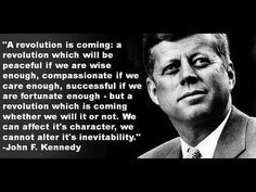 John F Kennedy Quote: A Revolution is Coming  A revolution which will be peaceful if we are wise enough, compassionate if we care enough, successful if we are fortunate enough – but a revolution which is coming whether we will it or not.  We can affect its character, we cannot alter it's inevitability.