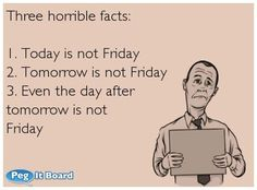 Humor ecard: Three horrible facts: 1. Today is not Friday 2. Tomorrow is not Friday 3. Even the day after tomorrow is not Friday