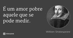 É um amor pobre aquele que se pode medir. — William Shakespeare