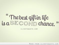 The best gift in life is a second chance.