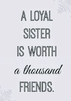 """""""A LOYAL SISTER IS WORTH a thousand FRIENDS!"""""""