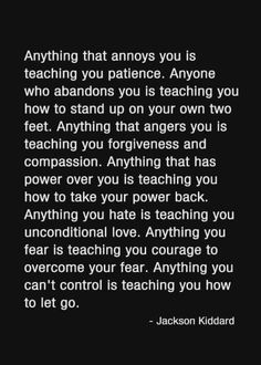 Jackson Kiddard quote Anything that annoys you is teaching you patience. Anyone who abandons you is teaching you how to stand up on your own two feet. Anything that angers you is teaching you forgiveness and compassion. Wisdom Quotes, Words Quotes, Wise Words, Quotes To Live By, Wise Sayings, Positive Quotes, Motivational Quotes, Inspirational Quotes, Positive Vibes