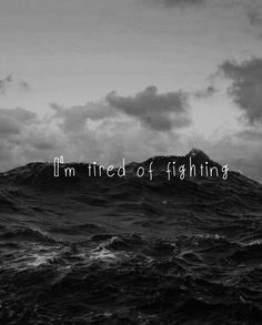 I'm tired of fighting a battle that was lost a long time ago                                                                                                                                                      More